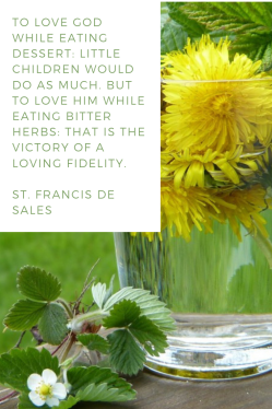 To love God while eating dessert: little children would do as much. But to love him while eating bitter herbs: that is the victory of a loving fidelity. -St. Francis de Sales